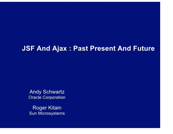 JSF And Ajax : Past Present And Future       Andy Schwartz  Oracle Corporation     Roger Kitain   Sun Microsystems