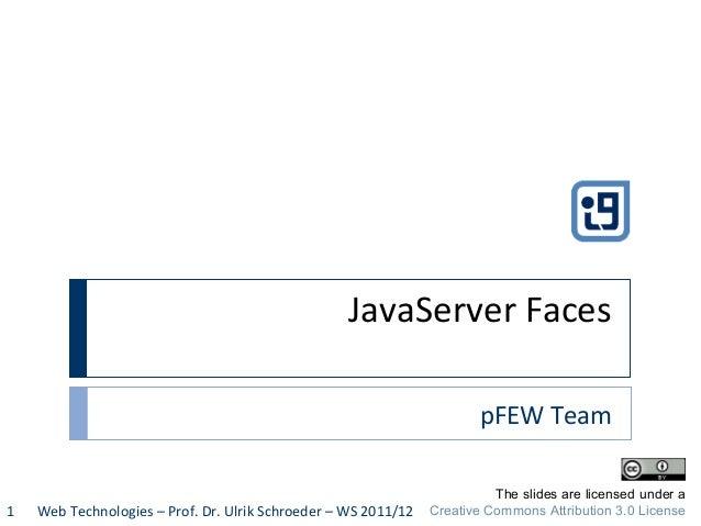 JavaServer Faces pFEW Team Web Technologies – Prof. Dr. Ulrik Schroeder – WS 2011/121 The slides are licensed under a Crea...