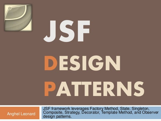 JSF DESIGN PATTERNS JSF framework leverages Factory Method, State, Singleton, Composite, Strategy, Decorator, Template Met...