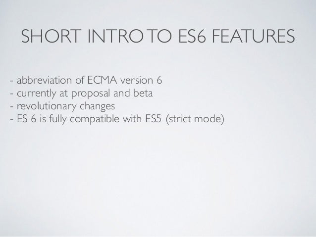 SHORT INTROTO ES6 FEATURES - abbreviation of ECMA version 6 - currently at proposal and beta - revolutionary changes - ES ...