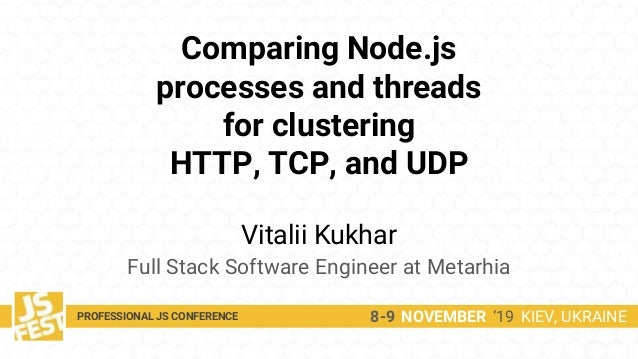 Comparing Node.js processes and threads for clustering HTTP, TCP, and UDP Vitalii Kukhar Full Stack Software Engineer at M...