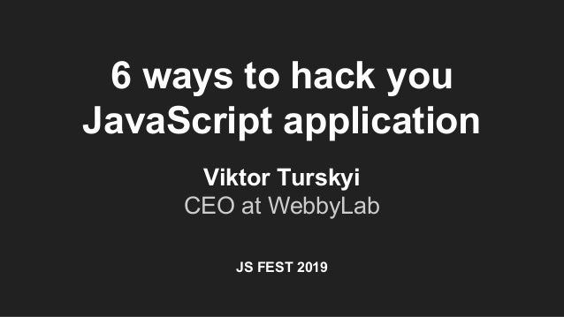 6 ways to hack you JavaScript application Viktor Turskyi CEO at WebbyLab JS FEST 2019