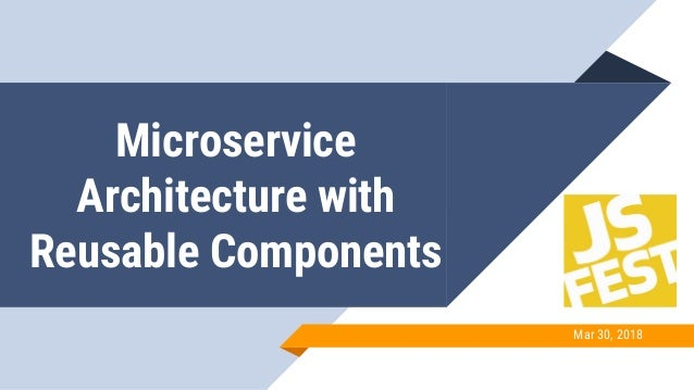 Microservice Architecture with Reusable Components Mar 30, 2018