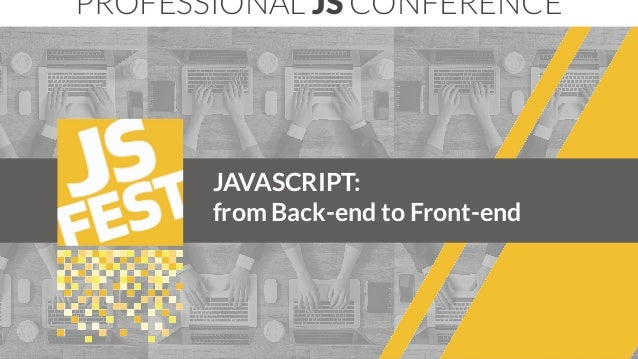 JAVASCRIPT: from Back-end to Front-end PROFESSIONAL JS CONFERENCE