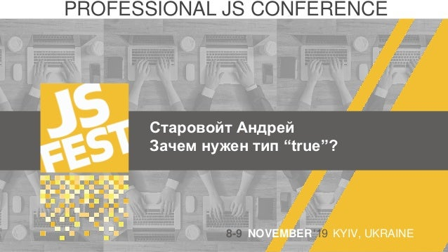 "Старовойт Андрей Зачем нужен тип ""true""? PROFESSIONAL JS CONFERENCE 8-9 NOVEMBER'19 KYIV, UKRAINE"