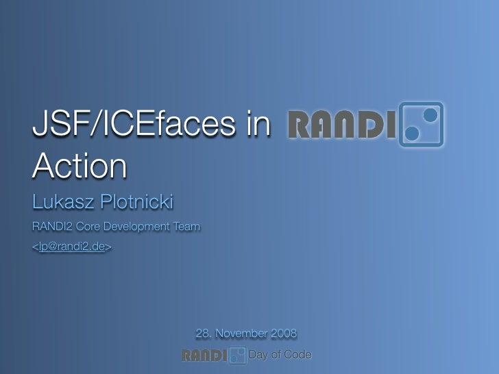 JSF/ICEfaces in Action Lukasz Plotnicki RANDI2 Core Development Team <lp@randi2.de>                                28. Nov...