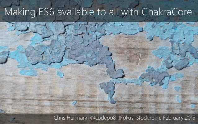 Making ES6 available to all with ChakraCore Chris Heilmann @codepo8, JFokus, Stockholm, February 2015