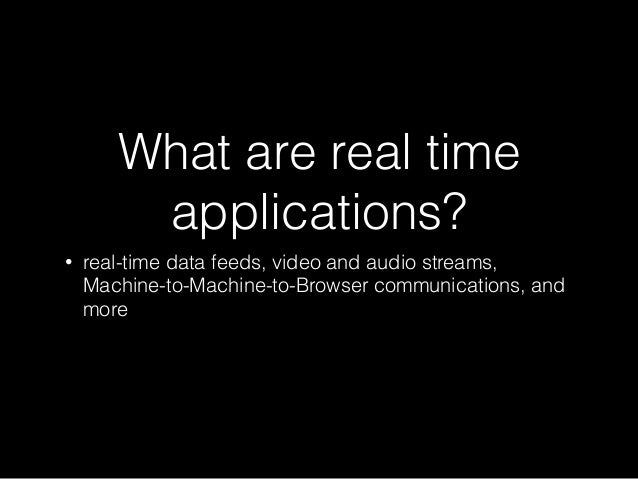 What are real time applications? • real-time data feeds, video and audio streams, Machine-to-Machine-to-Browser communicat...