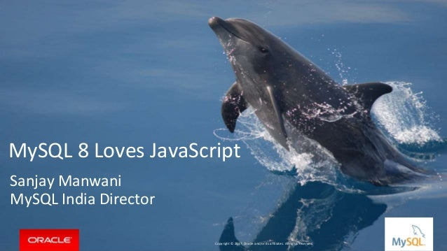 Copyright © 2016, Oracle and/or its affiliates. All rights reserved. | MySQL 8 Loves JavaScript Sanjay Manwani MySQL India...