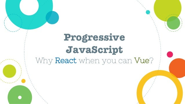 Progressive JavaScript Why React when you can Vue?
