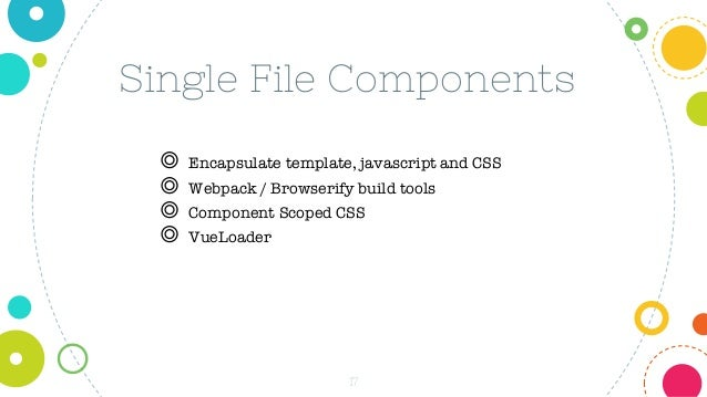 17 Single File Components ◎ Encapsulate template, javascript and CSS ◎ Webpack / Browserify build tools ◎ Component Scoped...