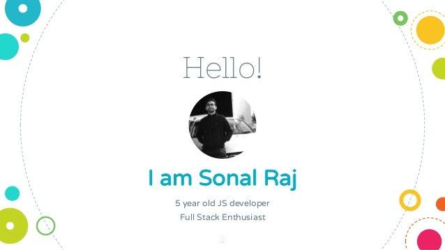Hello! I am Sonal Raj 5 year old JS developer Full Stack Enthusiast 2