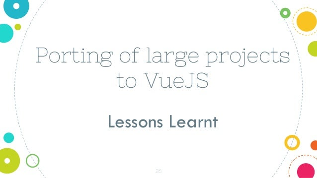 26 Porting of large projects to VueJS Lessons Learnt