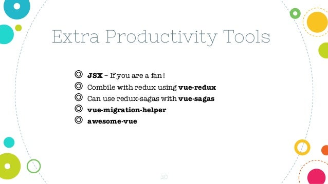 30 Extra Productivity Tools ◎ JSX – If you are a fan! ◎ Combile with redux using vue-redux ◎ Can use redux-sagas with vue-...
