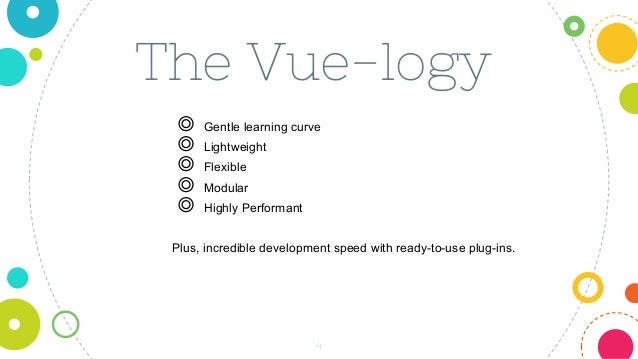 The Vue-logy 4 ◎ Gentle learning curve ◎ Lightweight ◎ Flexible ◎ Modular ◎ Highly Performant Plus, incredible development...