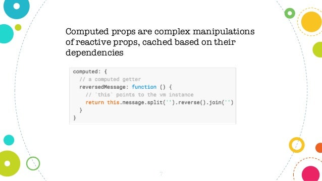 7 Computed props are complex manipulations of reactive props, cached based on their dependencies