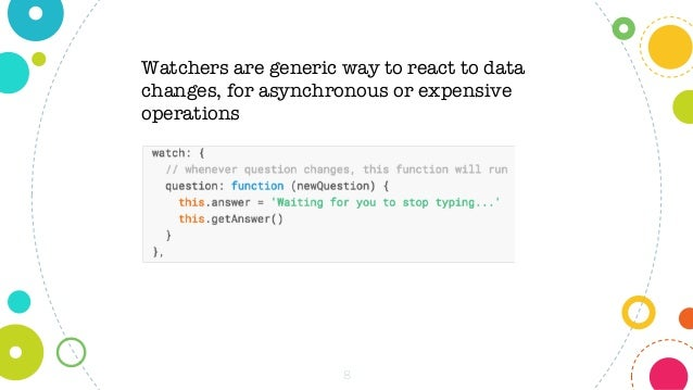 8 Watchers are generic way to react to data changes, for asynchronous or expensive operations