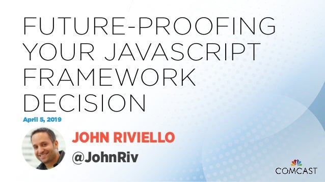 FUTURE-PROOFING YOUR JAVASCRIPT FRAMEWORK DECISIONApril 5, 2019 JOHN RIVIELLO @JohnRiv