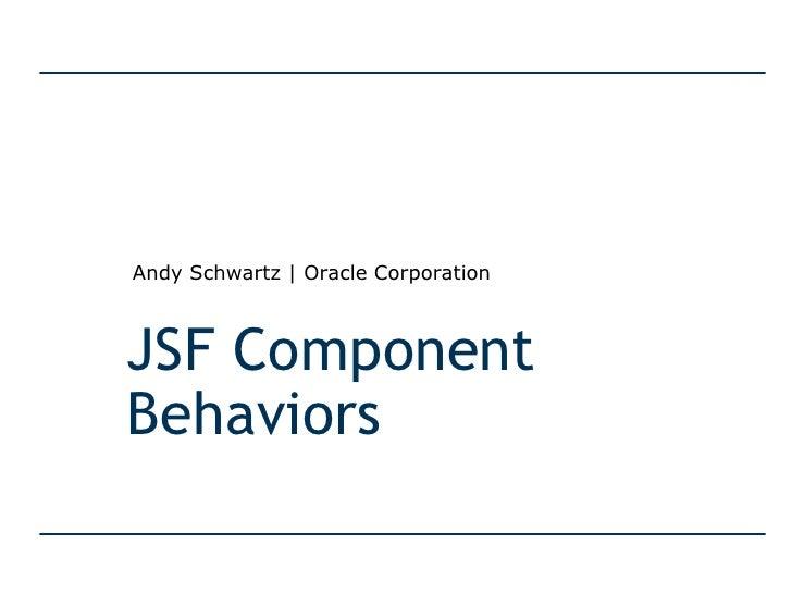 JSF Component Behaviors Andy Schwartz   Oracle Corporation