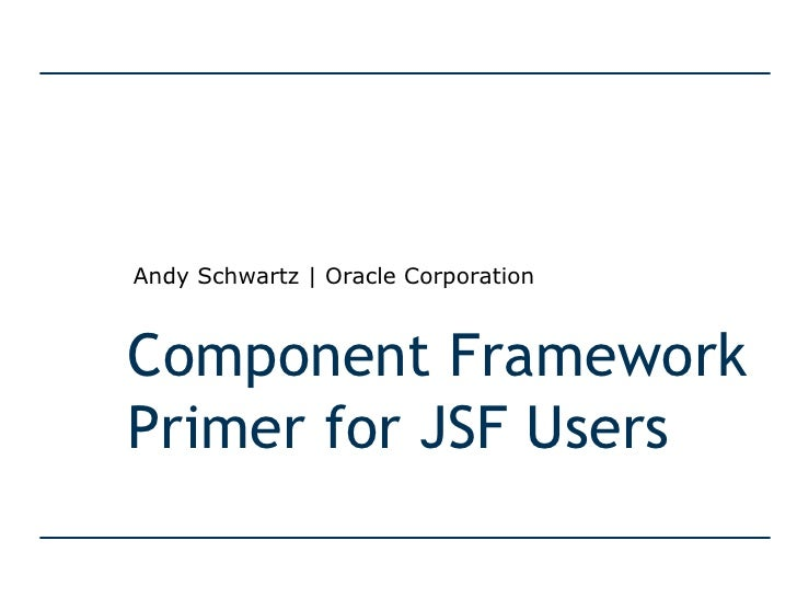 Component Framework Primer for JSF Users Andy Schwartz | Oracle Corporation