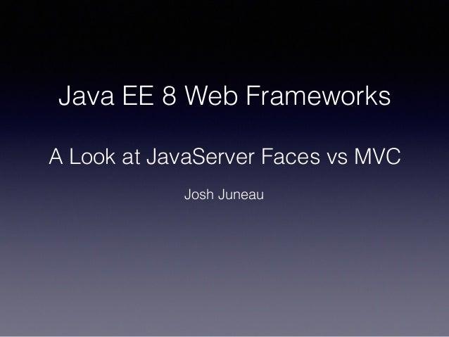 Java EE 8 Web Frameworks A Look at JavaServer Faces vs MVC Josh Juneau