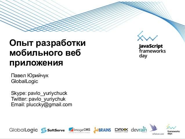 Опыт разработкимобильного вебприложенияПавел ЮрийчукGlobalLogicSkype: pavlo_yuriychuckTwitter: pavlo_yuriychukEmail: plucc...