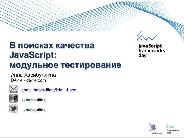 В поисках качества JavaScript: модульное тестирование Анна Хабибуллина DA-14 / da-14.com anna.khabibullina@da-14.com akhab...