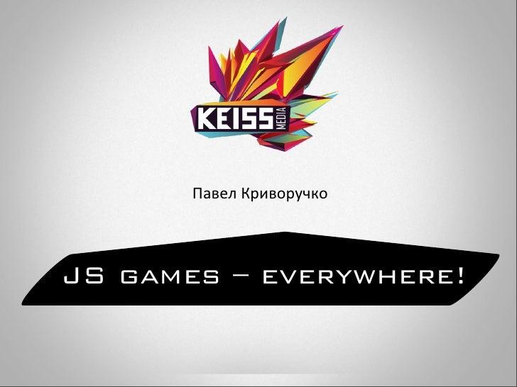 Павел КриворучкоJS games – everywhere!