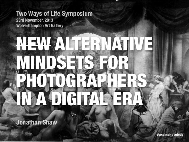 Two Ways of Life Symposium 23rd November, 2013 Wolverhampton Art Gallery  NEW ALTERNATIVE MINDSETS FOR PHOTOGRAPHERS IN A ...