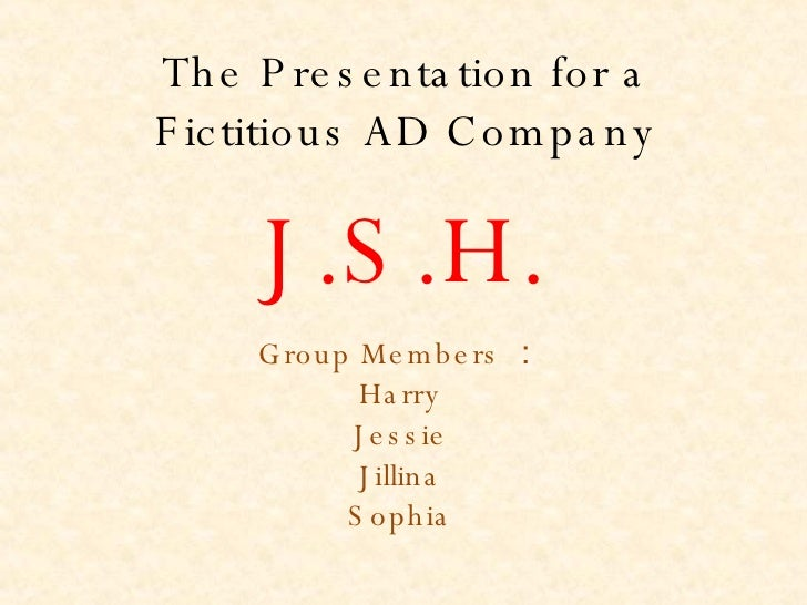 The Presentation for a Fictitious AD Company Group Members : Harry Jessie Jillina Sophia J.S.H.