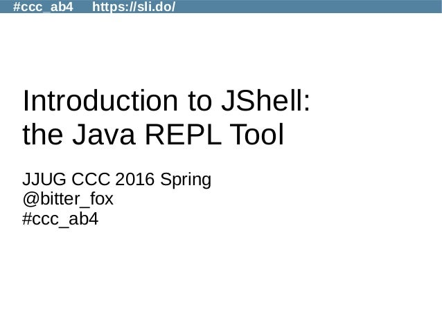 #ccc_ab4 https://sli.do/ Introduction to JShell: the Java REPL Tool JJUG CCC 2016 Spring @bitter_fox #ccc_ab4