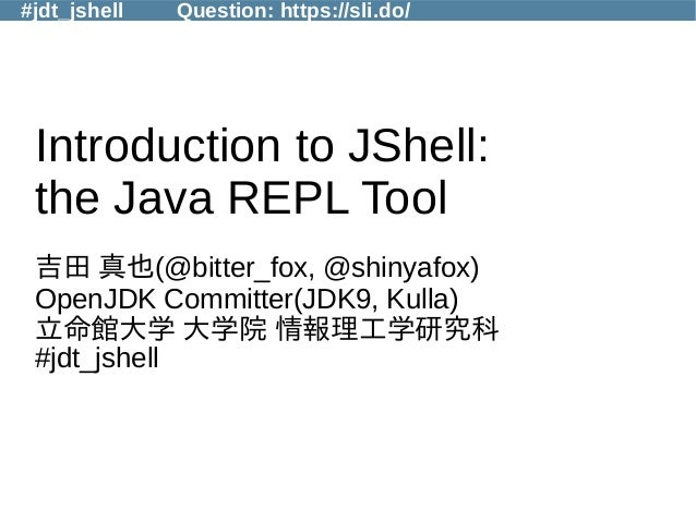 #jdt_jshell Question: https://sli.do/ Introduction to JShell: the Java REPL Tool 吉田 真也(@bitter_fox, @shinyafox) OpenJDK Co...