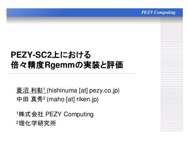 PEZY Computing PEZY-SC2上における 倍々精度Rgemmの実装と評価 菱沼 利彰1 (hishinuma [at] pezy.co.jp) 中田 真秀2 (maho [at] riken.jp) 1株式会社 PEZY Com...