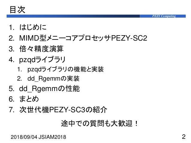 PEZY Computing 目次 1. はじめに 2. MIMD型メニーコアプロセッサPEZY-SC2 3. 倍々精度演算 4. pzqdライブラリ 1. pzqdライブラリの機能と実装 2. dd_Rgemmの実装 5. dd_Rgemmの...