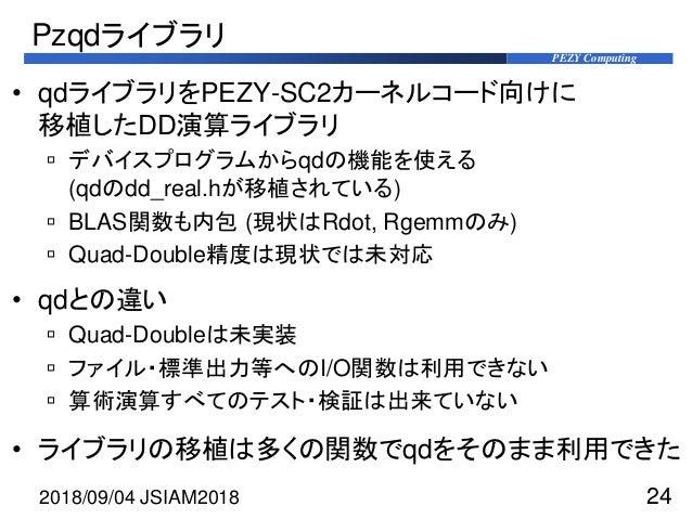 PEZY Computing Pzqdライブラリ • qdライブラリをPEZY-SC2カーネルコード向けに 移植したDD演算ライブラリ  デバイスプログラムからqdの機能を使える (qdのdd_real.hが移植されている)  BLAS関数...