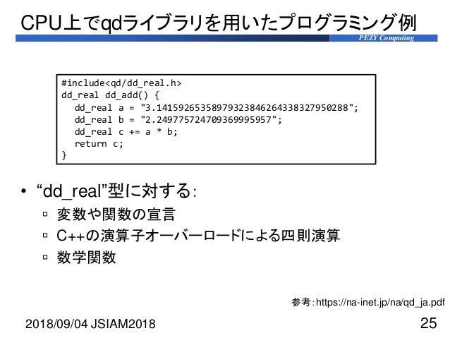 """PEZY Computing • """"dd_real""""型に対する:  変数や関数の宣言  C++の演算子オーバーロードによる四則演算  数学関数 CPU上でqdライブラリを用いたプログラミング例 2018/09/04 JSIAM2018 2..."""