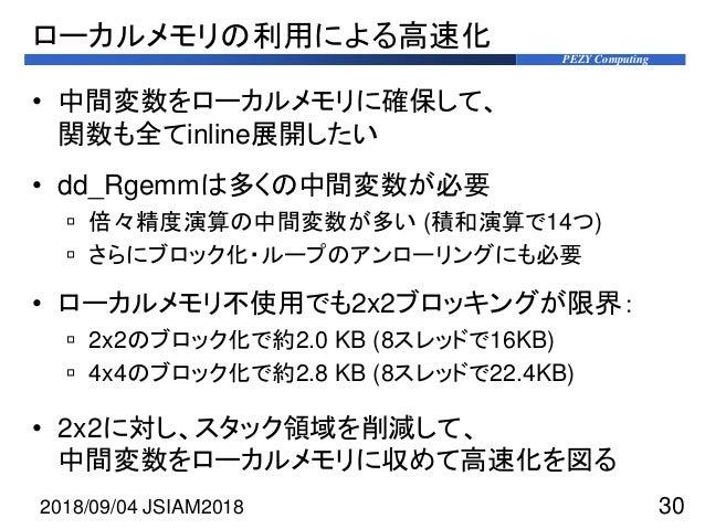PEZY Computing ローカルメモリの利用による高速化 • 中間変数をローカルメモリに確保して、 関数も全てinline展開したい • dd_Rgemmは多くの中間変数が必要  倍々精度演算の中間変数が多い (積和演算で14つ)  ...