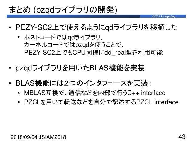 PEZY Computing まとめ (pzqdライブラリの開発) • PEZY-SC2上で使えるようにqdライブラリを移植した  ホストコードではqdライブラリ, カーネルコードではpzqdを使うことで、 PEZY-SC2上でもCPU同様に...