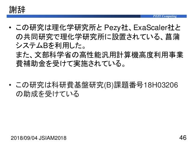 PEZY Computing 謝辞 • この研究は理化学研究所と Pezy社、ExaScaler社と の共同研究で理化学研究所に設置されている、菖蒲 システムBを利用した。 また、文部科学省の高性能汎用計算機高度利用事業 費補助金を受けて実施さ...