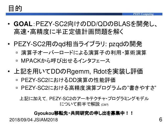 PEZY Computing 目的 • GOAL:PEZY-SC2向けのDD/QDのBLASを開発し、 高速・高精度に半正定値計画問題を解く • PEZY-SC2用のqd相当ライブラリ: pzqdの開発  演算子オーバーロードによる演算子の利...
