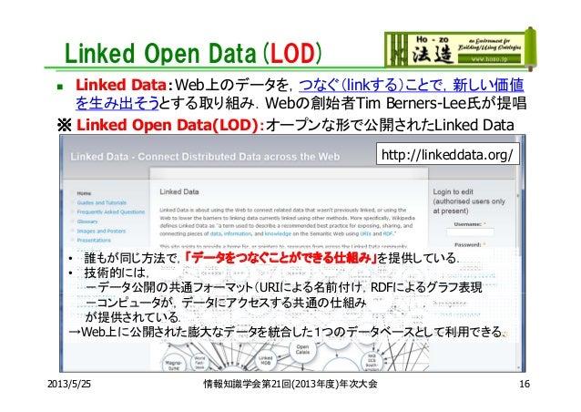 Linked Open Data(LOD) Linked Data:Web上のデータを,つなぐ(linkする)ことで,新しい価値を生み出そうとする取り組み.Webの創始者Tim Berners-Lee氏が提唱※ Linked Open Dat...