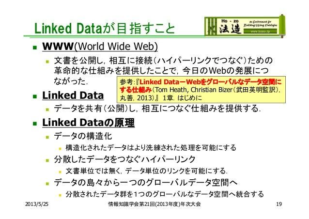 Linked Dataが目指すこと WWW(World Wide Web) 文書を公開し,相互に接続(ハイパーリンクでつなぐ)ための革命的な仕組みを提供したことで,今日のWebの発展につながった. Linked Data データを共有(...