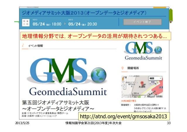 2013/5/25 情報知識学会第21回(2013年度)年次大会 33http://atnd.org/event/gmsosaka2013地理情報分野では,オープンデータの活用が期待されつつある…