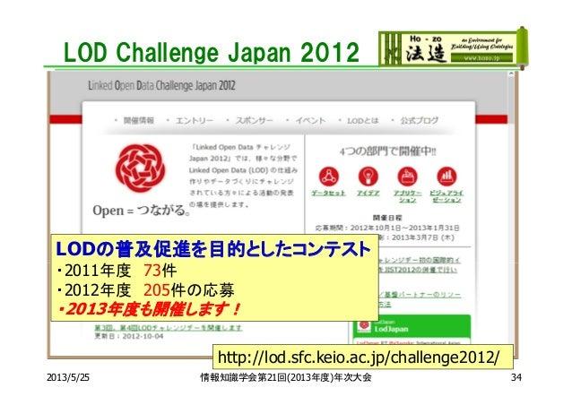 LOD Challenge Japan 20122013/5/25http://lod.sfc.keio.ac.jp/challenge2012/LODの普及促進を目的としたコンテスト・2011年度 73件・2012年度 205件の応募・201...