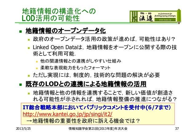 地籍情報の構造化へのLOD活用の可能性 地籍情報のオープンデータ化 政府のオープンデータ活用の政策が進めば,可能性はあり? Linked Open Dataは,地籍情報をオープンに公開する際の技術として利用可能. 他の関連情報との連携が...