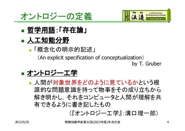 2013/5/25 4オントロジーの定義 哲学用語:「存在論」 人工知能分野 「概念化の明示的記述」(An explicit specification of conceptualization)by T. Gruber オントロジー工...