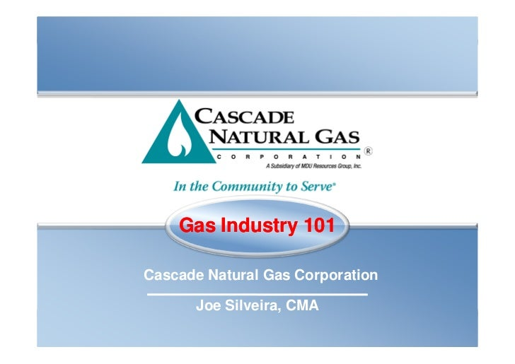 Gas Industry 101Cascade Natural Gas Corporation      Joe Silveira, CMA