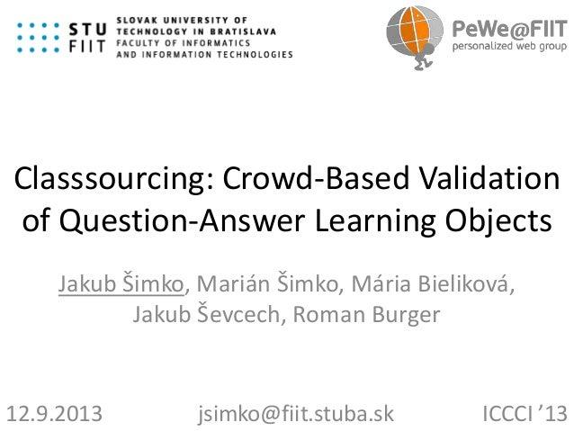 Classsourcing: Crowd-Based Validation of Question-Answer Learning Objects Jakub Šimko, Marián Šimko, Mária Bieliková, Jaku...