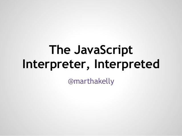 The JavaScript Interpreter, Interpreted @marthakelly