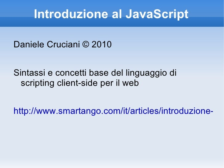 Introduzione al JavaScript <ul><li>Daniele Cruciani © 2010 </li></ul>Sintassi e concetti base del linguaggio di scripting ...